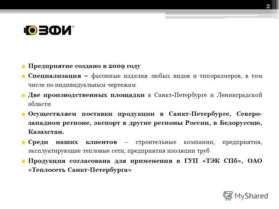 Предприятие создано в 2009 году Специализация – фасонные изделия любых видов и типоразмеров, в том числе по индивидуальным чертежам Две производственных площадки в Санкт-Петербурге и Ленинградской области Осуществляем поставки продукции в Санкт-Петер