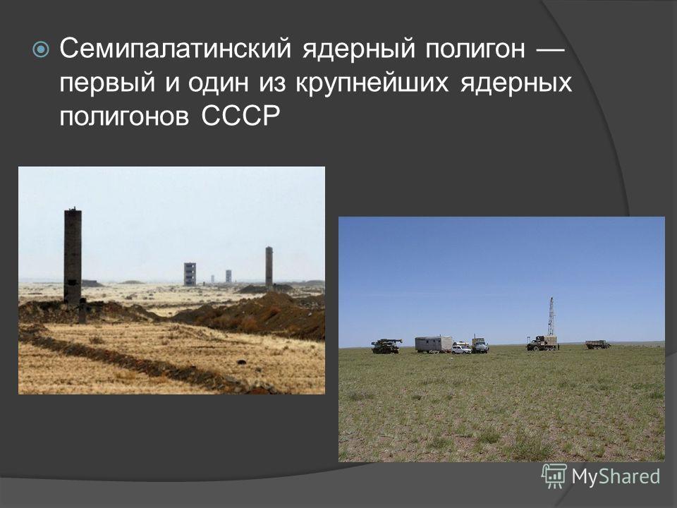 Семипалатинский ядерный полигон первый и один из крупнейших ядерных полигонов СССР