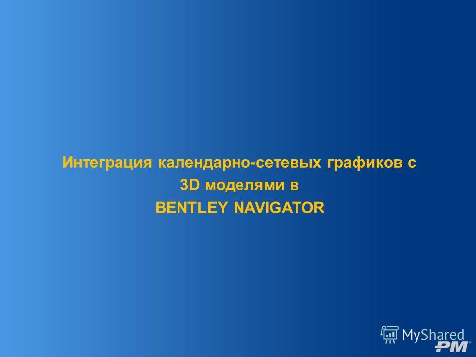 Интеграция календарно-сетевых графиков с 3D моделями в BENTLEY NAVIGATOR
