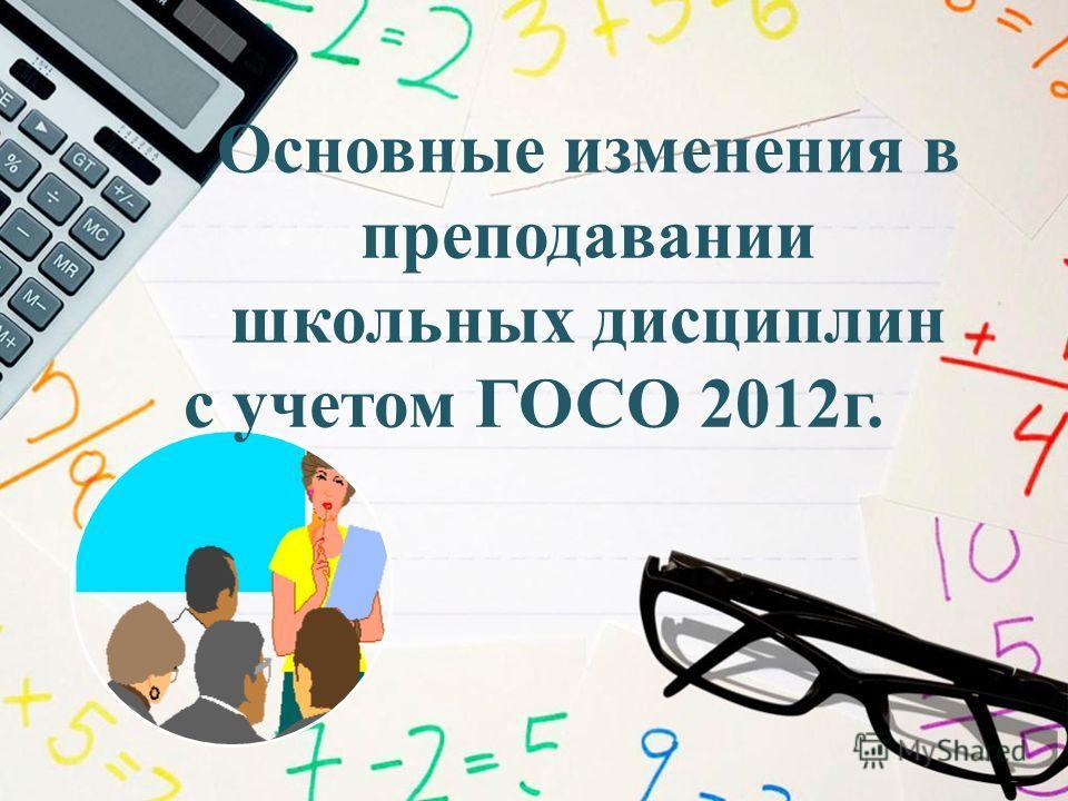 Основные изменения в преподавании школьных дисциплин с учетом ГОСО 2012 г.