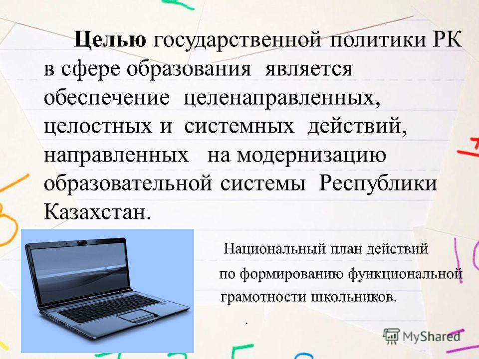 Целью государственной политики РК в сфере образования является обеспечение целенаправленных, целостных и системных действий, направленных на модернизацию образовательной системы Республики Казахстан. Национальный план действий по формированию функцио