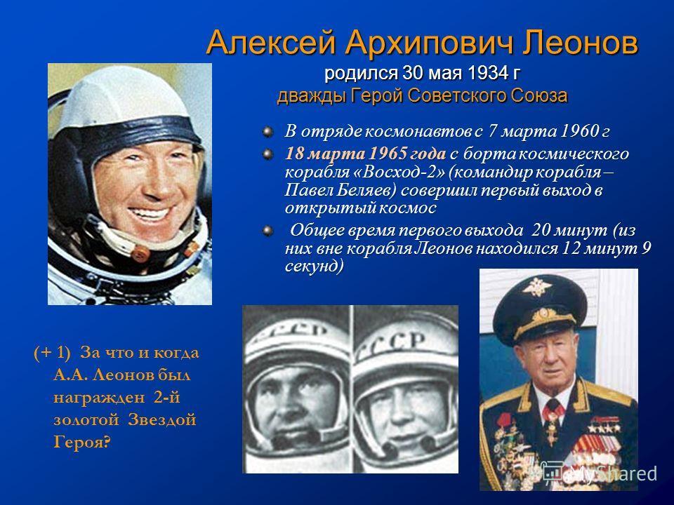 Алексей Архипович Леонов родился 30 мая 1934 г дважды Герой Советского Союза В отряде космонавтов с 7 марта 1960 г 18 марта 1965 года с борта космического корабля «Восход-2» (командир корабля – Павел Беляев) совершил первый выход в открытый космос Об