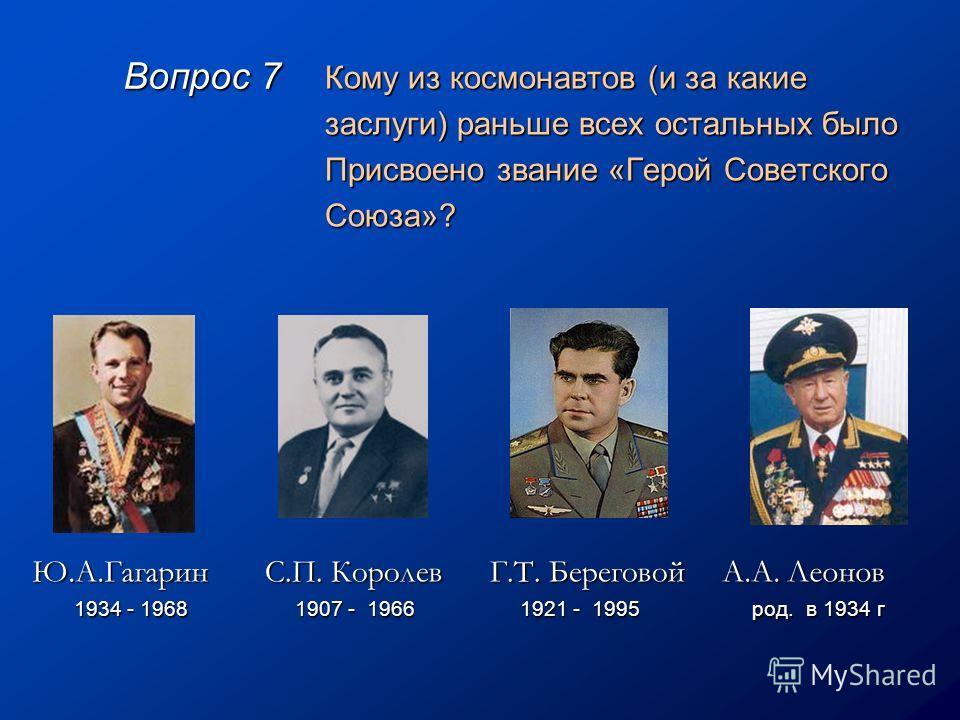 Вопрос 7 Кому из космонавтов (и за какие заслуги) раньше всех остальных было Присвоено звание «Герой Советского Союза»? Ю.А.Гагарин 1934 - 1968 1934 - 1968 А.А. Леонов род. в 1934 г род. в 1934 г С.П. Королев 1907 - 1966 1907 - 1966 Г.Т. Береговой 19