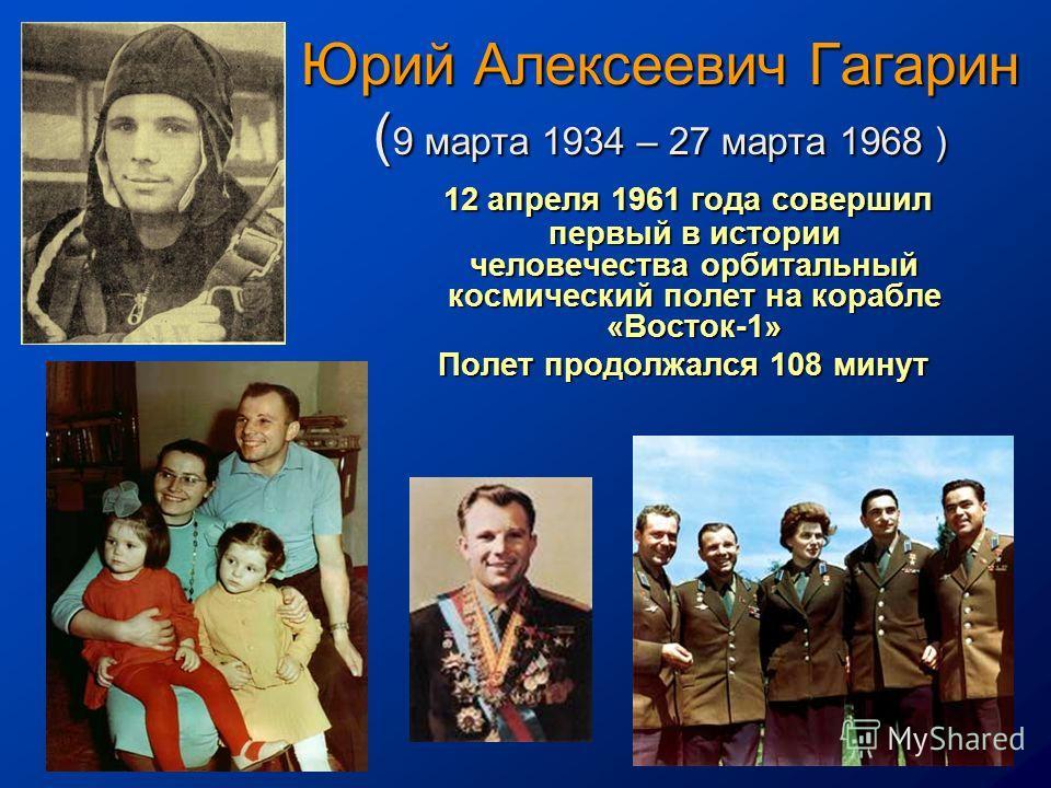 Юрий Алексеевич Гагарин ( 9 марта 1934 – 27 марта 1968 ) 12 апреля 1961 года совершил первый в истории человечества орбитальный космический полет на корабле «Восток-1» 12 апреля 1961 года совершил первый в истории человечества орбитальный космический