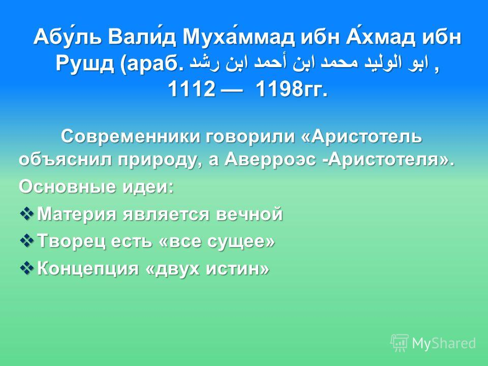Абу́ль Вали́д Муха́ммад ибн А́хмад ибн Рушд (араб. ابو الوليد محمد ابن أحمد ابن رشد, 1112 1198 гг. Современники говорили «Аристотель объяснил природу, а Аверроэс -Аристотеля». Современники говорили «Аристотель объяснил природу, а Аверроэс -Аристотеля
