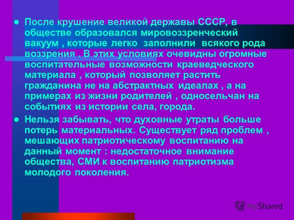 После крушение великой державы СССР, в обществе образовался мировоззренческий вакуум, которые легко заполнили всякого рода воззрения. В этих условиях очевидны огромные воспитательные возможности краеведческого материала, который позволяет растить гра