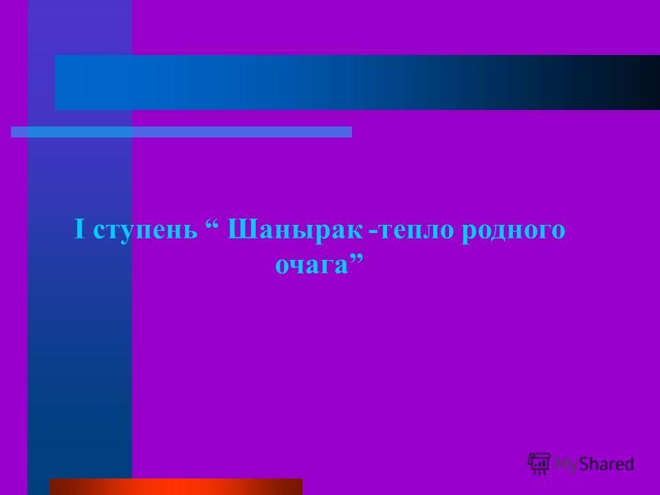 I ступень Шанырак -тепло родного очага