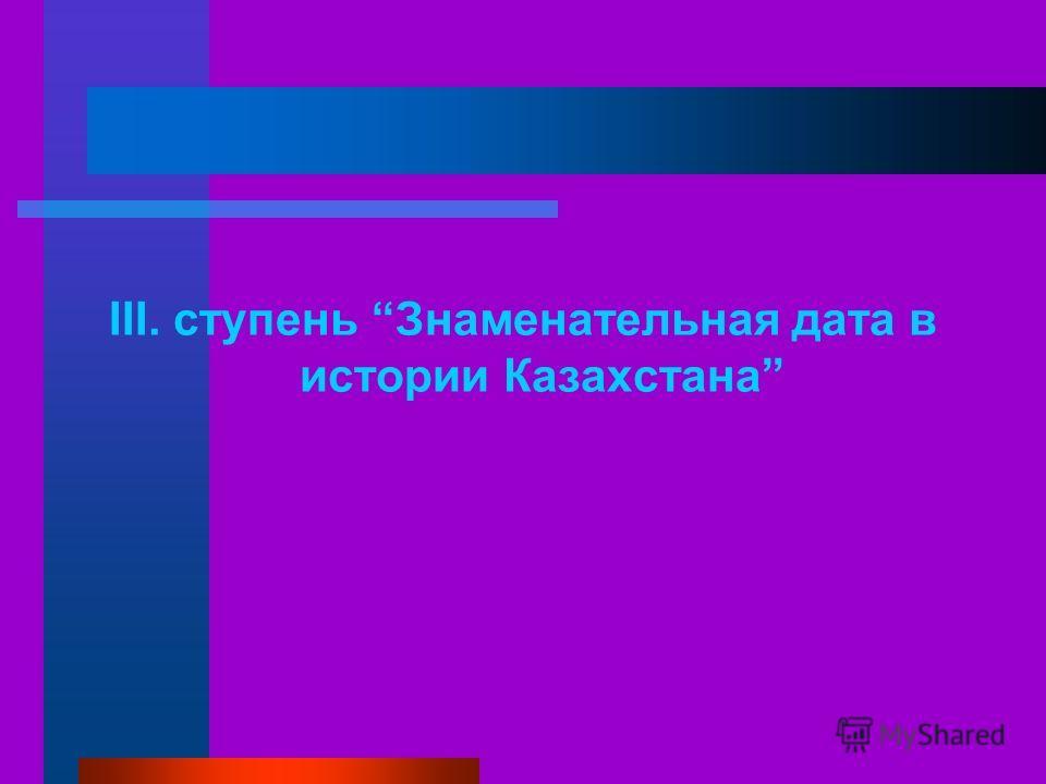 III. ступень Знаменательная дата в истории Казахстана