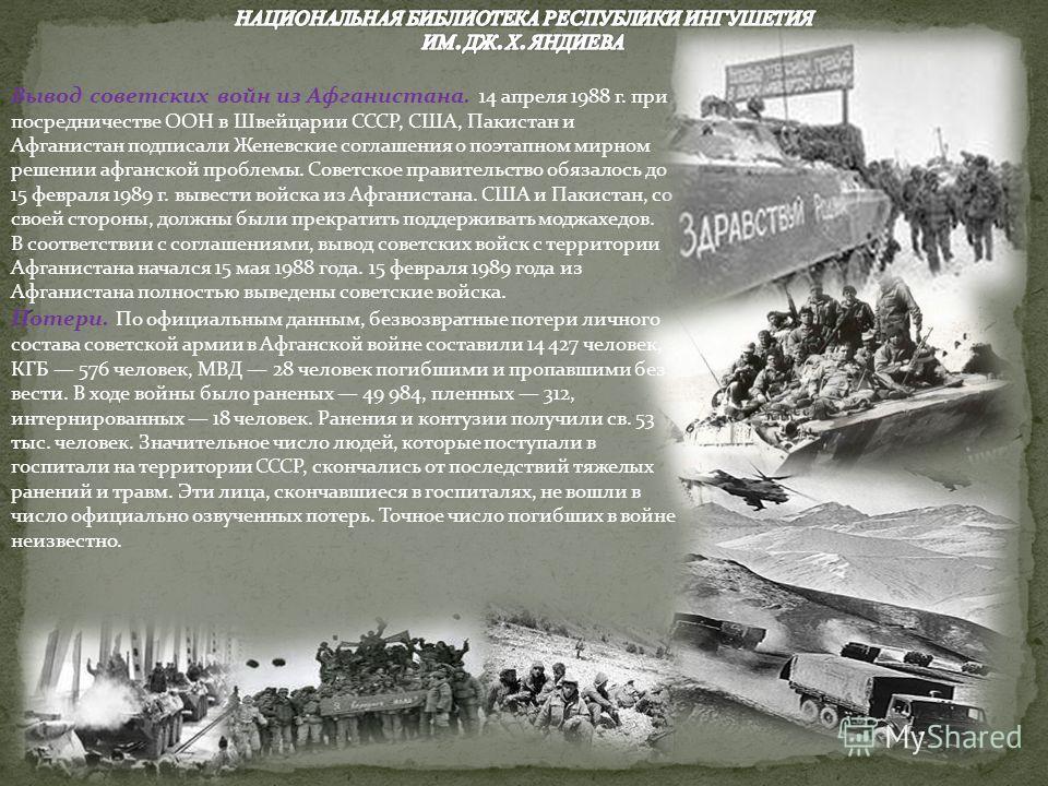 Вывод советских войн из Афганистана. 14 апреля 1988 г. при посредничестве ООН в Швейцарии СССР, США, Пакистан и Афганистан подписали Женевские соглашения о поэтапном мирном решении афганской проблемы. Советское правительство обязалось до 15 февраля 1