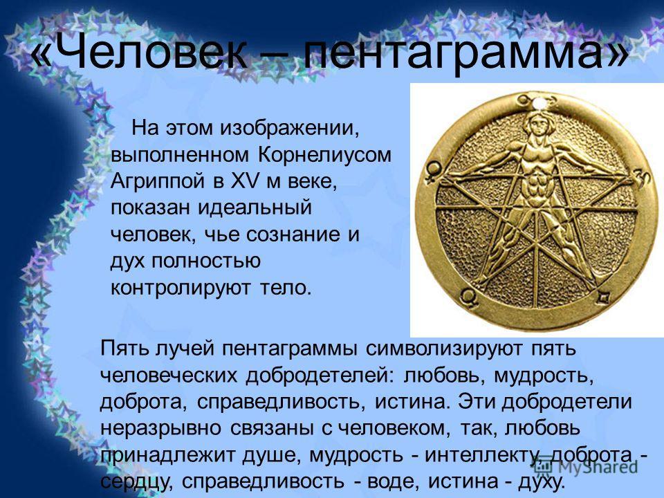 «Человек – пентаграмма» На этом изображении, выполненном Корнелиусом Агриппой в XV м веке, показан идеальный человек, чье сознание и дух полностью контролируют тело. Пять лучей пентаграммы символизируют пять человеческих добродетелей: любовь, мудрост