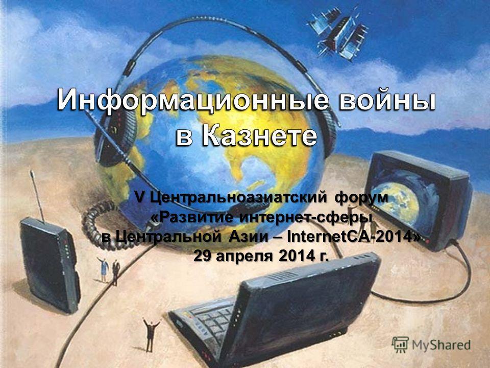 V Центральноазиатский форум «Развитие интернет-сферы в Центральной Азии – InternetCA-2014» 29 апреля 2014 г.