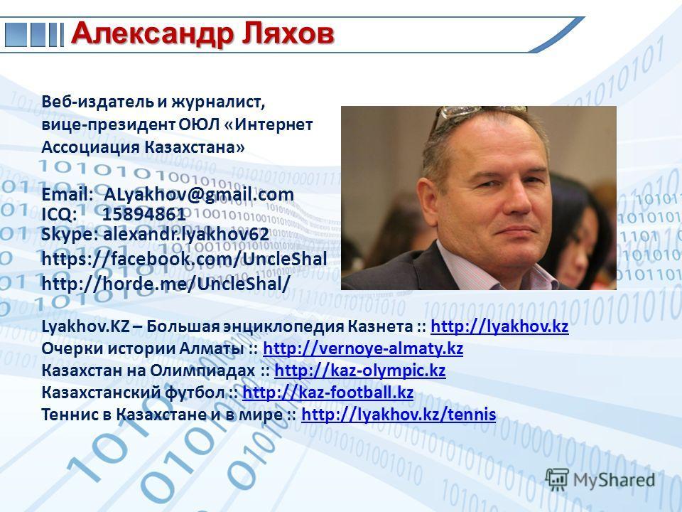 Веб-издатель и журналист, вице-президент ОЮЛ «Интернет Ассоциация Казахстана» Email: ALyakhov@gmail.com ICQ: 15894861 Skype: alexandr.lyakhov62 https://facebook.com/UncleShal http://horde.me/UncleShal/ Lyakhov.KZ – Большая энциклопедия Казнета :: htt
