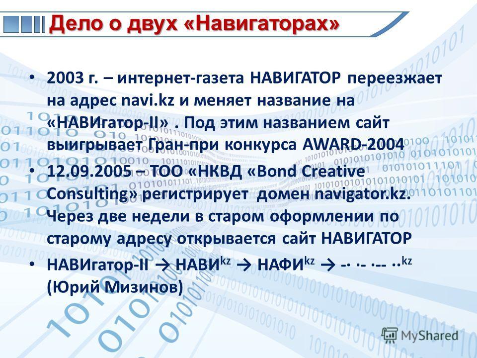 Дело о двух «Навигаторах» 2003 г. – интернет-газета НАВИГАТОР переезжает на адрес nаvi.kz и меняет название на «НАВИгатор-II». Под этим названием сайт выигрывает Гран-при конкурса AWARD-2004 12.09.2005 – ТОО «НКВД «Bond Creative Consulting» регистрир