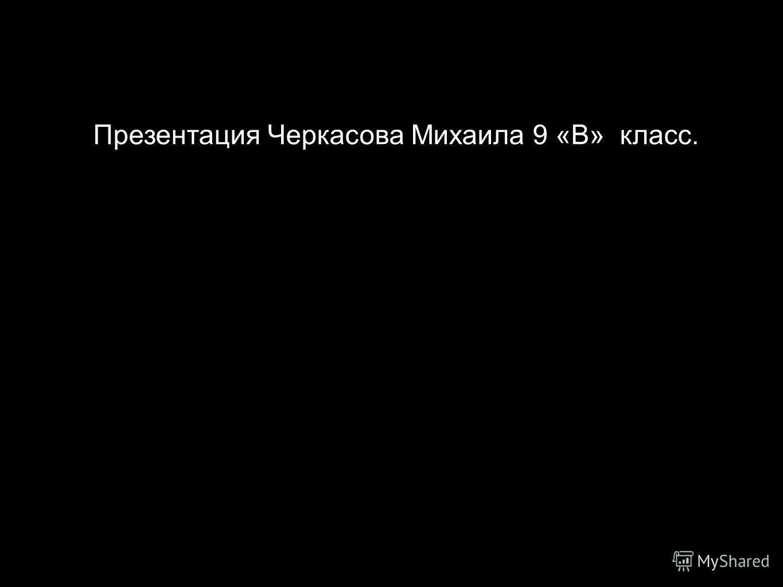 Презентация Черкасова Михаила 9 «В» класс.