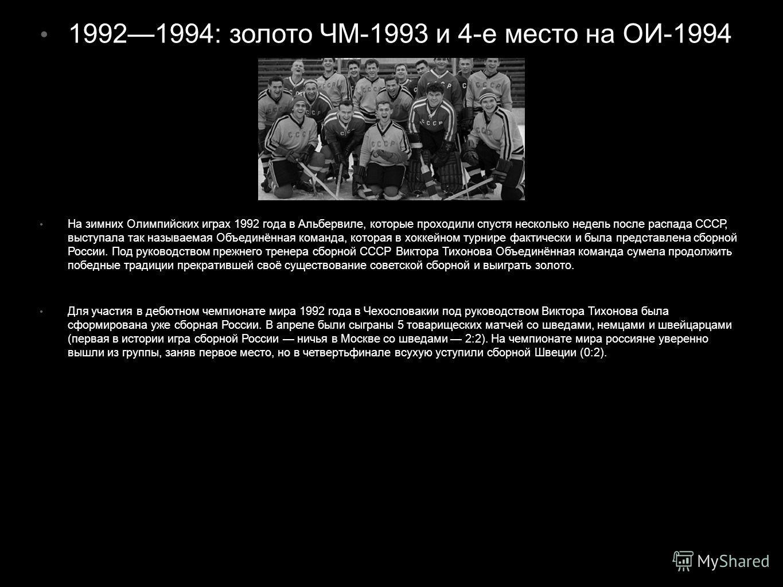 19921994: золото ЧМ-1993 и 4-е место на ОИ-1994 На зимних Олимпийских играх 1992 года в Альбервиле, которые проходили спустя несколько недель после распада СССР, выступала так называемая Объединённая команда, которая в хоккейном турнире фактически и