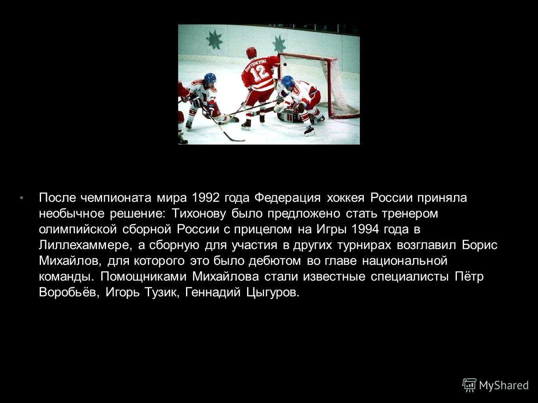 После чемпионата мира 1992 года Федерация хоккея России приняла необычное решение: Тихонову было предложено стать тренером олимпийской сборной России с прицелом на Игры 1994 года в Лиллехаммере, а сборную для участия в других турнирах возглавил Борис