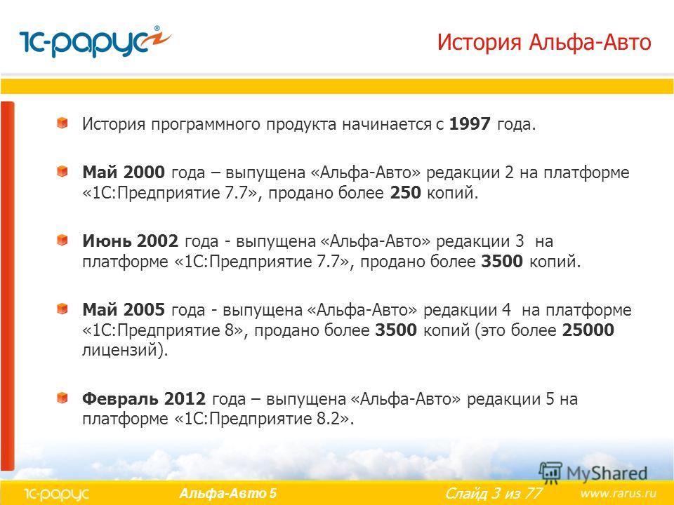 Слайд 3 из 77 Альфа-Авто 5 История Альфа-Авто История программного продукта начинается с 1997 года. Май 2000 года – выпущена «Альфа-Авто» редакции 2 на платформе «1С:Предприятие 7.7», продано более 250 копий. Июнь 2002 года - выпущена «Альфа-Авто» ре