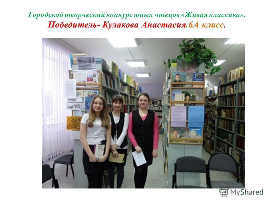 Городской творческий конкурс юных чтецов «Живая классика». Победитель- Кулакова Анастасия.6А класс.