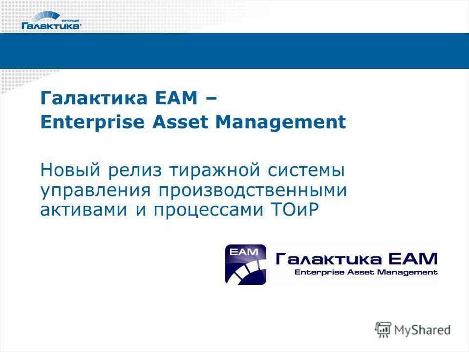 Галактика ЕАМ – Enterprise Asset Management Новый релиз тиражной системы управления производственными активами и процессами ТОиР