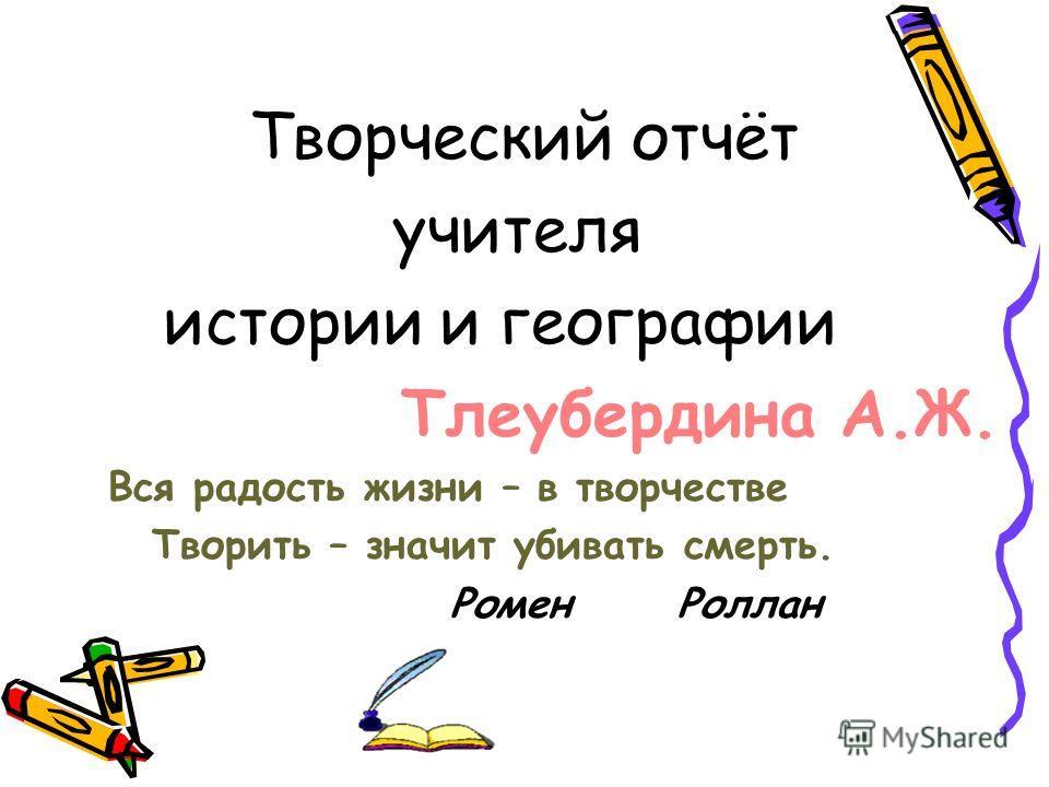 Творческий отчёт учителя истории и географии Тлеубердина А.Ж. Вся радость жизни – в творчестве Творить – значит убивать смерть. Ромен Роллан