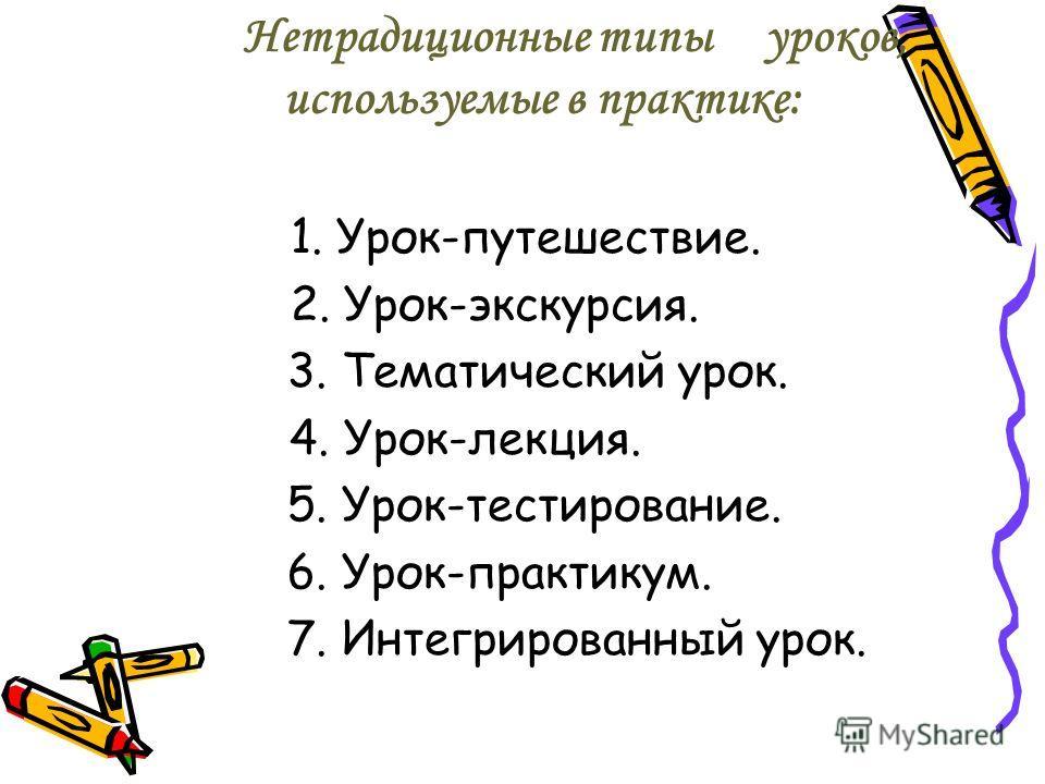 Нетрадиционные типыуроков, используемые в практике: 1. Урок-путешествие. 2. Урок-экскурсия. 3. Тематический урок. 4. Урок-лекция. 5. Урок-тестирование. 6. Урок-практикум. 7. Интегрированный урок.