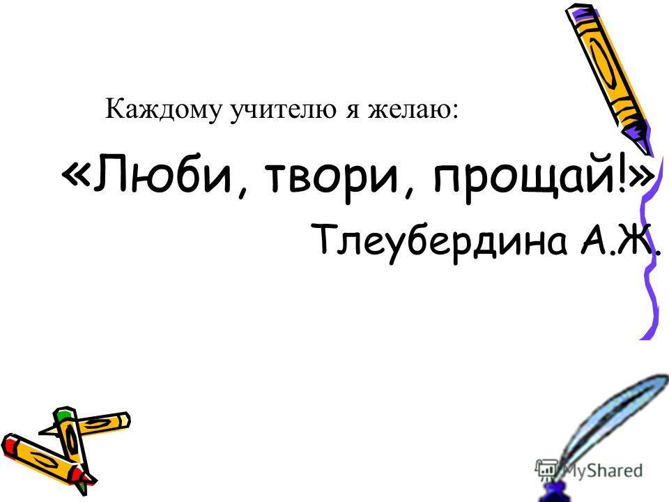 Каждому учителю я желаю: « Люби, твори, прощай!» Тлеубердина А.Ж.