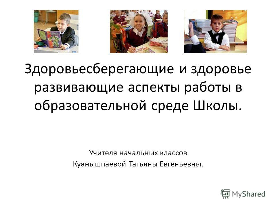 Здоровьесберегающие и здоровье развивающие аспекты работы в образовательной среде Школы. Учителя начальных классов Куанышпаевой Татьяны Евгеньевны.