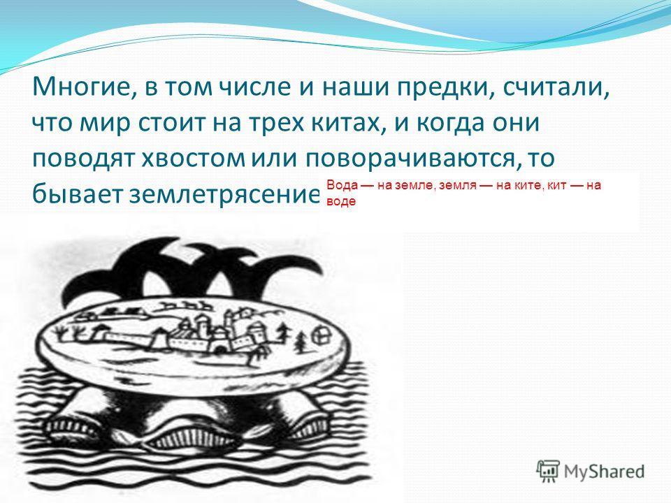 Многие, в том числе и наши предки, считали, что мир стоит на трех китах, и когда они поводят хвостом или поворачиваются, то бывает землетрясение Вода на земле, земля на ките, кит на воде
