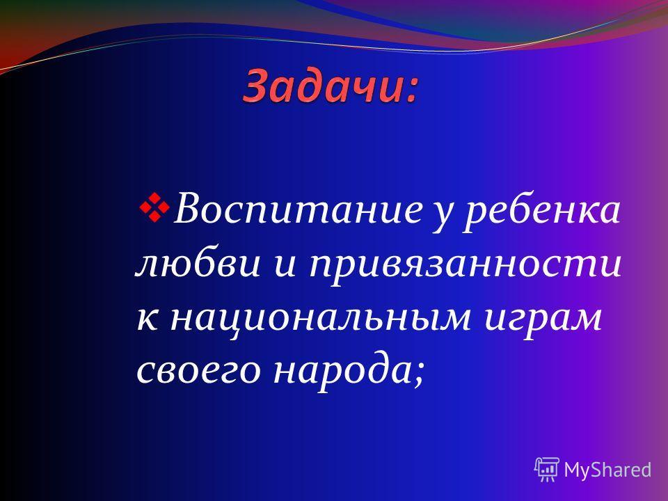 Воспитание у ребенка любви и привязанности к национальным играм своего народа;