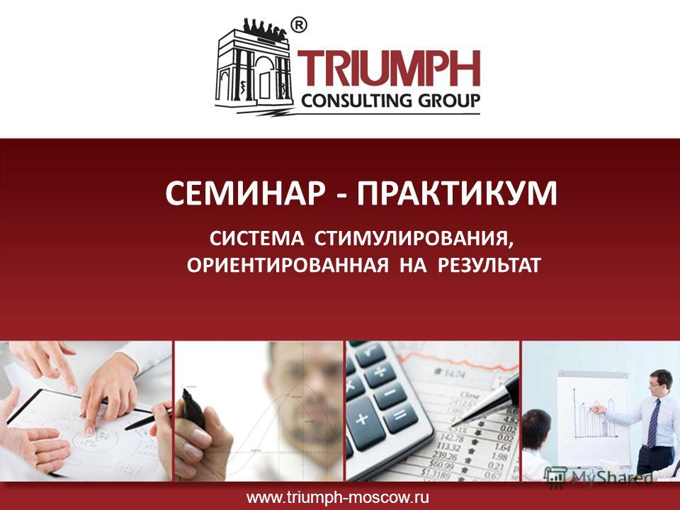 СЕМИНАР - ПРАКТИКУМ СИСТЕМА СТИМУЛИРОВАНИЯ, ОРИЕНТИРОВАННАЯ НА РЕЗУЛЬТАТ www.triumph-moscow.ru