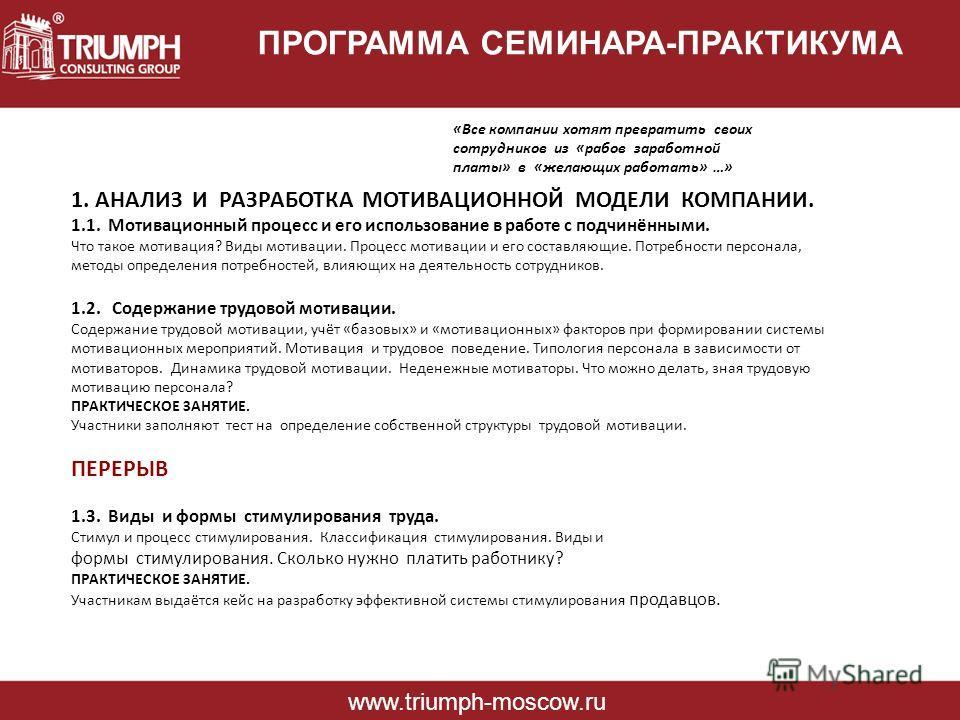 ПРОГРАММА СЕМИНАРА-ПРАКТИКУМА www.triumph-moscow.ru «Все компании хотят превратить своих сотрудников из «рабов заработной платы» в «желающих работать» …» 1. АНАЛИЗ И РАЗРАБОТКА МОТИВАЦИОННОЙ МОДЕЛИ КОМПАНИИ. 1.1. Мотивационный процесс и его использов
