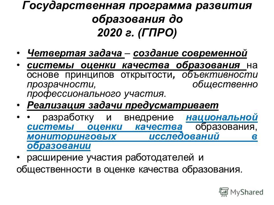 Государственная программа развития образования до 2020 г. (ГПРО) Четвертая задача – создание современной системы оценки качества образования на основе принципов открытости, объективности прозрачности, общественно профессионального участия. Реализация