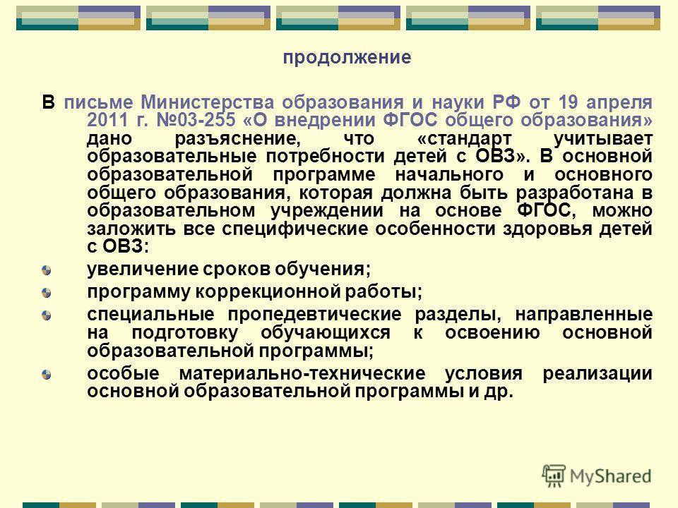 продолжение В письме Министерства образования и науки РФ от 19 апреля 2011 г. 03-255 «О внедрении ФГОС общего образования» дано разъяснение, что «стандарт учитывает образовательные потребности детей с ОВЗ». В основной образовательной программе началь