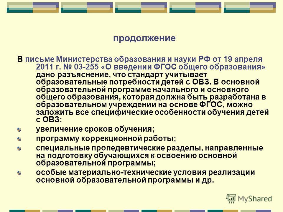 продолжение В письме Министерства образования и науки РФ от 19 апреля 2011 г. 03-255 «О введении ФГОС общего образования» дано разъяснение, что стандарт учитывает образовательные потребности детей с ОВЗ. В основной образовательной программе начальног