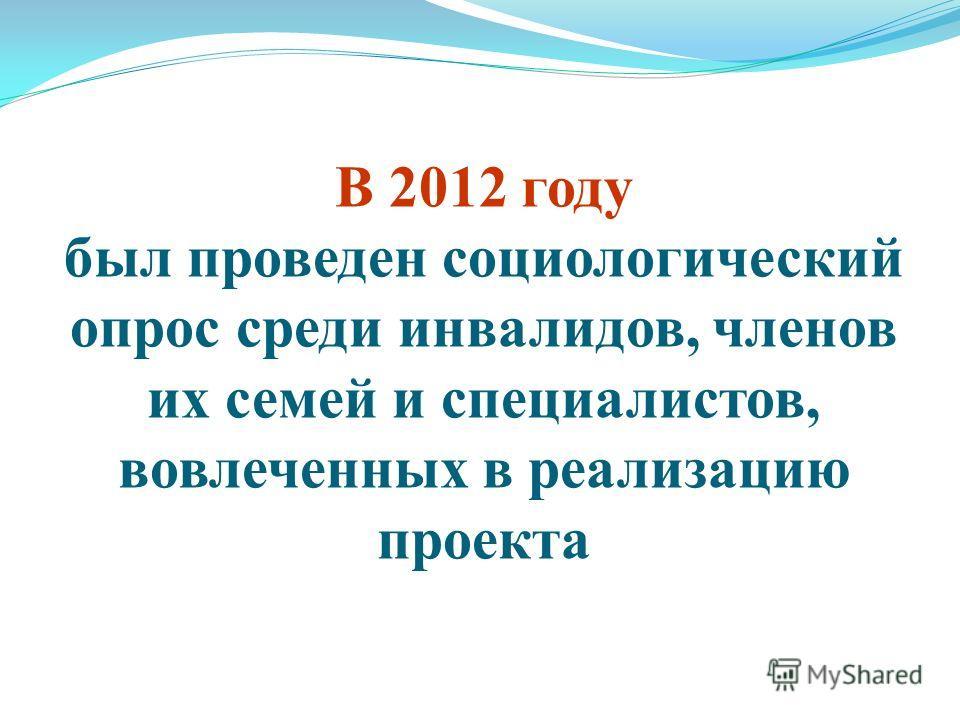 В 2012 году был проведен социологический опрос среди инвалидов, членов их семей и специалистов, вовлеченных в реализацию проекта