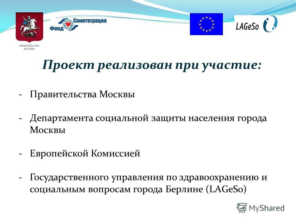 Проект реализован при участие: -Правительства Москвы -Департамента социальной защиты населения города Москвы -Европейской Комиссией -Государственного управления по здравоохранению и социальным вопросам города Берлине (LАGeSo)