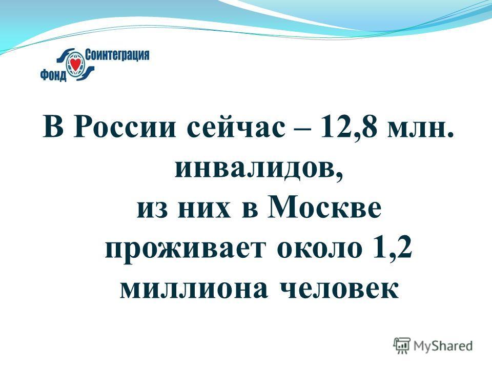В России сейчас – 12,8 млн. инвалидов, из них в Москве проживает около 1,2 миллиона человек