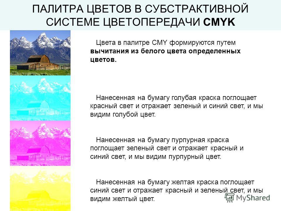 ПАЛИТРА ЦВЕТОВ В СУБСТРАКТИВНОЙ СИСТЕМЕ ЦВЕТОПЕРЕДАЧИ CMYK Цвета в палитре CMY формируются путем вычитания из белого цвета определенных цветов. Нанесенная на бумагу голубая краска поглощает красный свет и отражает зеленый и синий свет, и мы видим гол