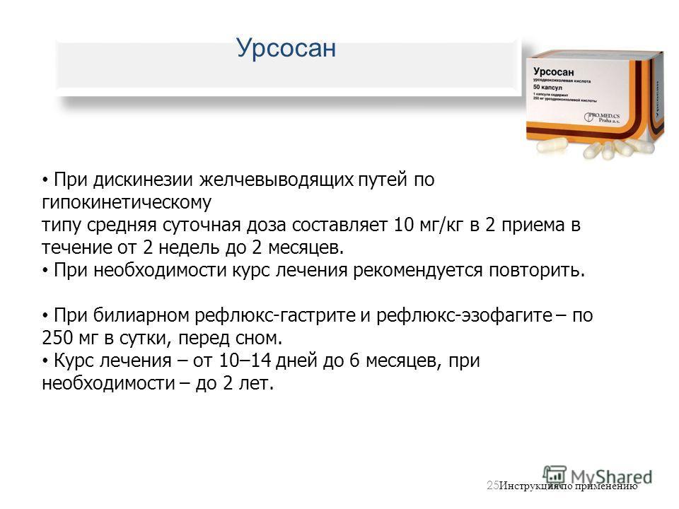 25 Инструкция по применению При дискинезии желчевыводящих путей по гипокинетическому типу средняя суточная доза составляет 10 мг/кг в 2 приема в течение от 2 недель до 2 месяцев. При необходимости курс лечения рекомендуется повторить. При билиарном р