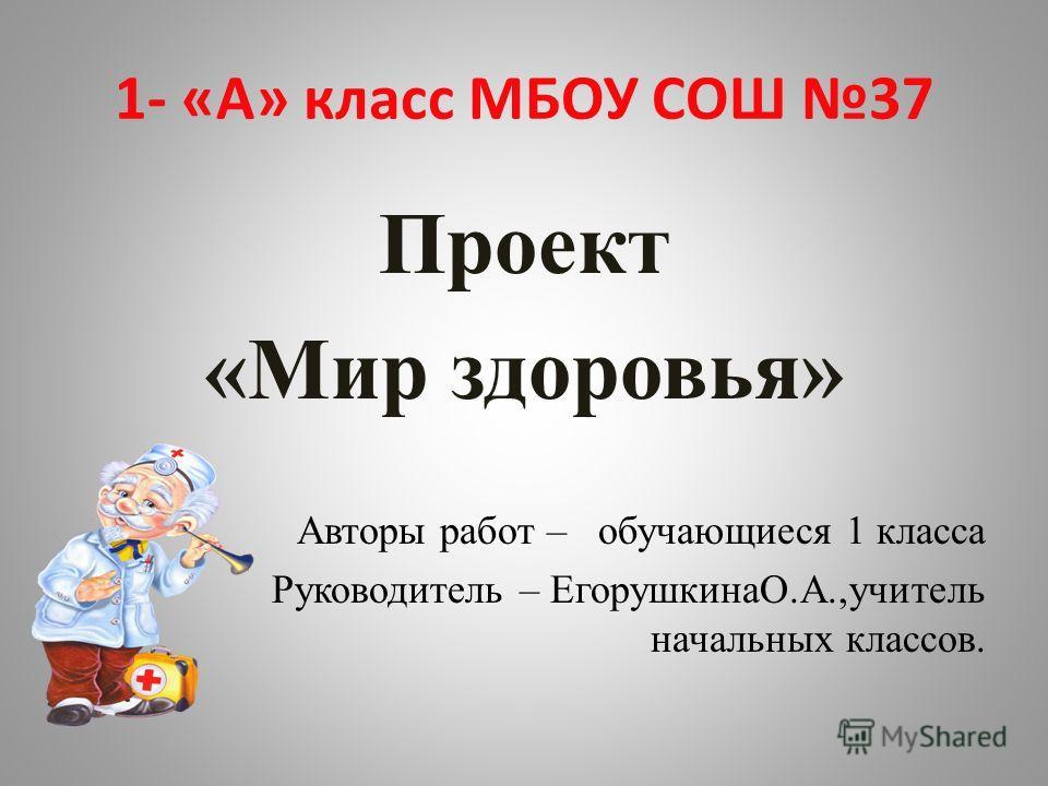 1- «А» класс МБОУ СОШ 37 Проект «Мир здоровья» Авторы работ – обучающиеся 1 класса Руководитель – ЕгорушкинаО.А.,учитель начальных классов.