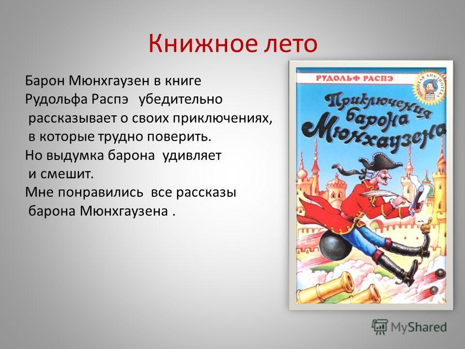 Книжное лето Барон Мюнхгаузен в книге Рудольфа Распэ убедительно рассказывает о своих приключениях, в которые трудно поверить. Но выдумка барона удивляет и смешит. Мне понравились все рассказы барона Мюнхгаузена.