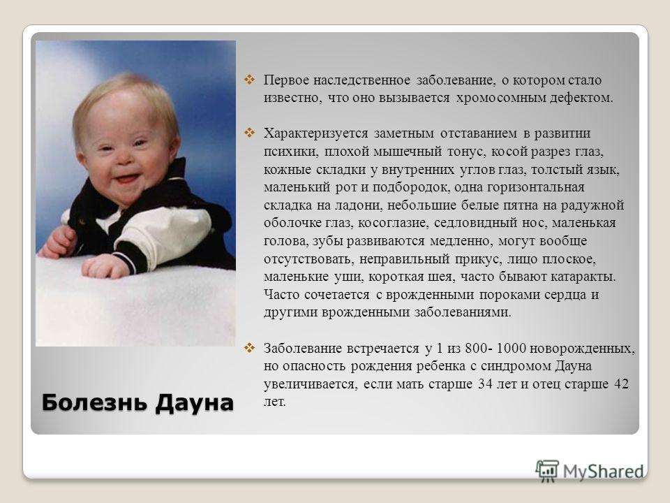 Болезнь Дауна Первое наследственное заболевание, о котором стало известно, что оно вызывается хромосомным дефектом. Характеризуется заметным отставанием в развитии психики, плохой мышечный тонус, косой разрез глаз, кожные складки у внутренних углов г