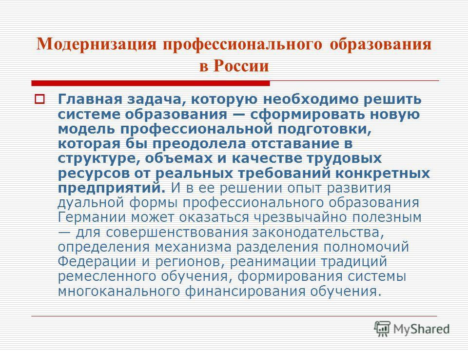 Модернизация профессионального образования в России Главная задача, которую необходимо решить системе образования сформировать новую модель профессиональной подготовки, которая бы преодолела отставание в структуре, объемах и качестве трудовых ресурсо