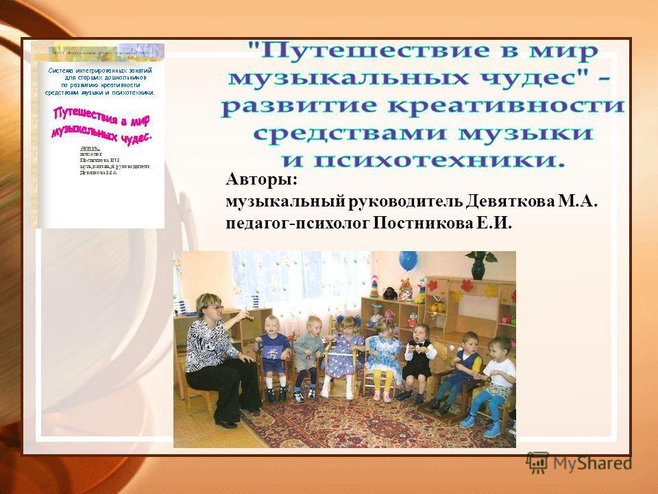 Авторы: музыкальный руководитель Девяткова М.А. педагог-психолог Постникова Е.И.