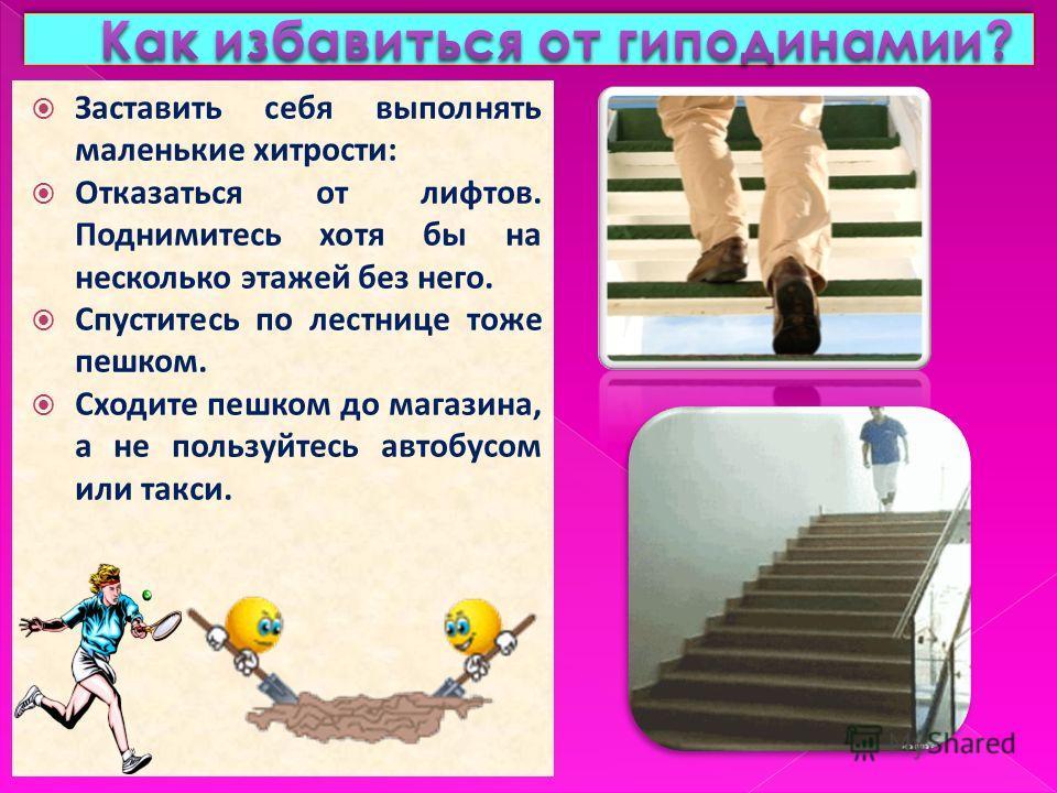Заставить себя выполнять маленькие хитрости: Отказаться от лифтов. Поднимитесь хотя бы на несколько этажей без него. Спуститесь по лестнице тоже пешком. Сходите пешком до магазина, а не пользуйтесь автобусом или такси.