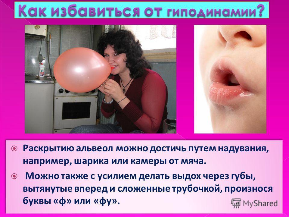 Раскрытию альвеол можно достичь путем надувания, например, шарика или камеры от мяча. Можно также с усилием делать выдох через губы, вытянутые вперед и сложенные трубочкой, произнося буквы «ф» или «фу». Раскрытию альвеол можно достичь путем надувания