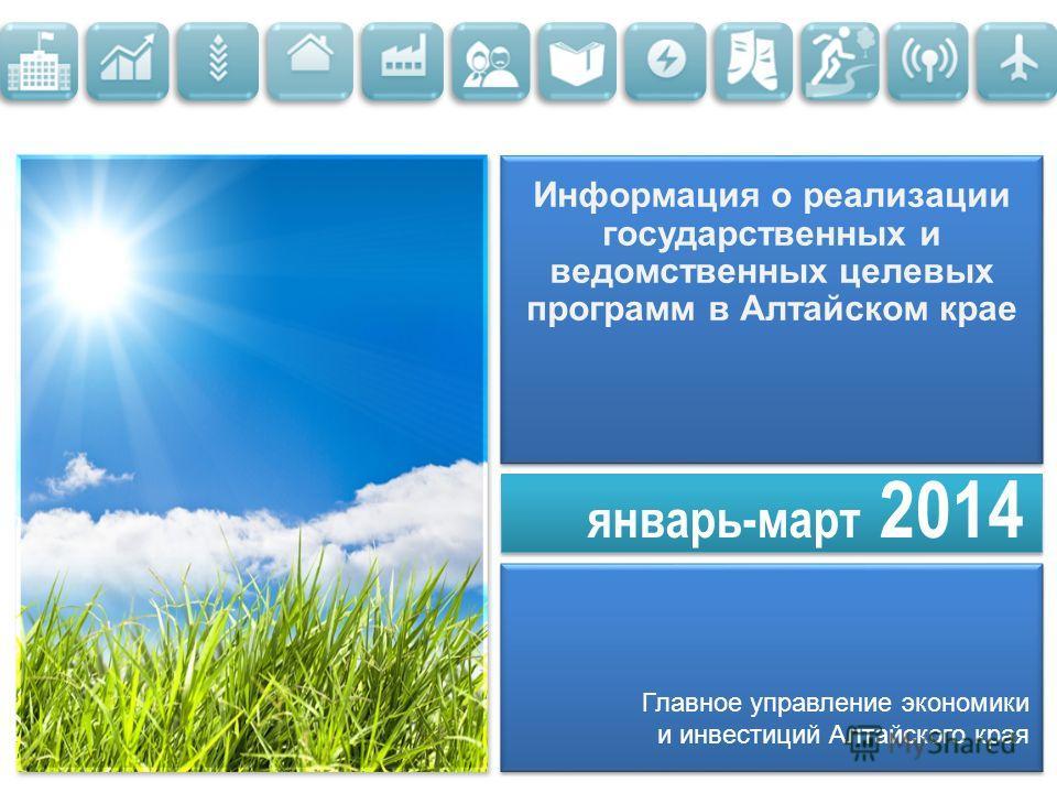 январь-март 2014 Информация о реализации государственных и ведомственных целевых программ в Алтайском крае Главное управление экономики и инвестиций Алтайского края
