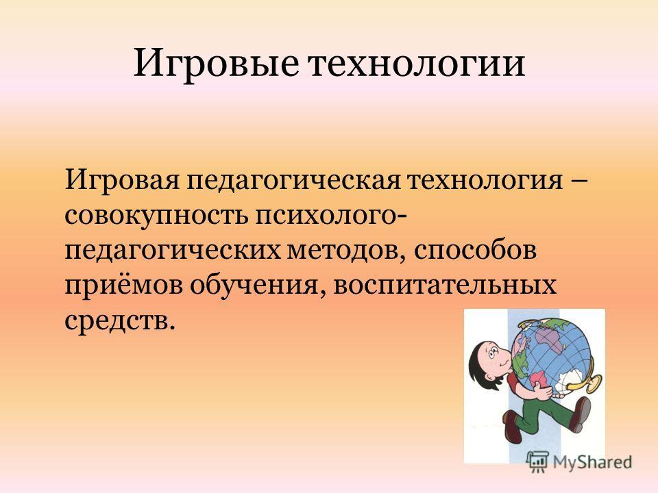 Игровые технологии Игровая педагогическая технология – совокупность психолого- педагогических методов, способов приёмов обучения, воспитательных средств.