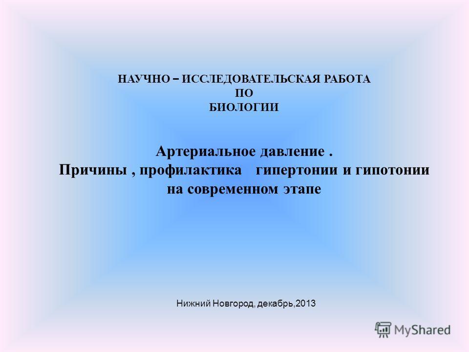 НАУЧНО – ИССЛЕДОВАТЕЛЬСКАЯ РАБОТА ПО БИОЛОГИИ Артериальное давление. Причины, профилактика гипертонии и гипотонии на современном этапе Нижний Новгород, декабрь,2013