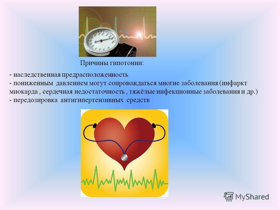 Причины гипотонии: - наследственная предрасположенность - пониженным давлением могут сопровождаться многие заболевания (инфаркт миокарда, сердечная недостаточность, тяжёлые инфекционные заболевания и др.) - передозировка антигипертензивных средств
